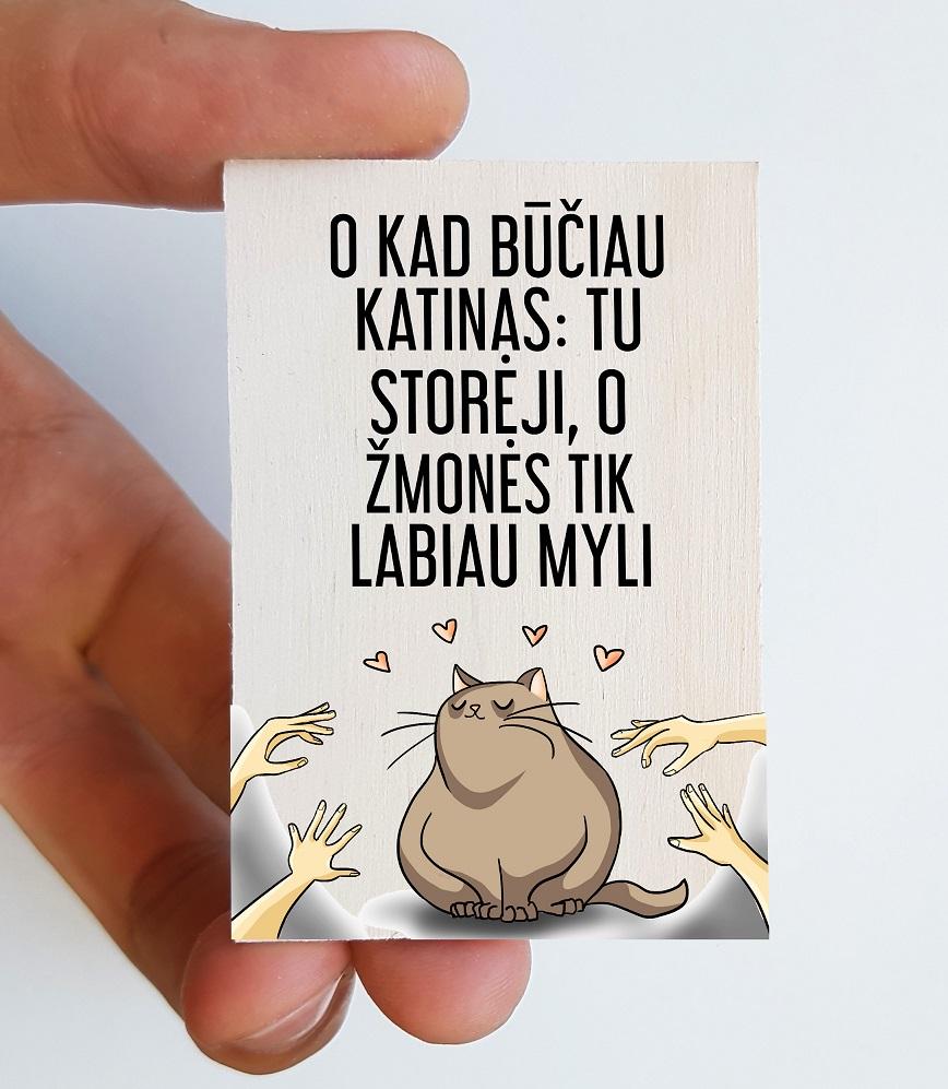Medinis magnetas – O kad būčiau katinas: tu storėji, o žmonės tik labiau myli, 1 vnt.